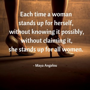 Each time a woman stands up for herself, without knowing it possibly, without claiming it, she stands up for all women.