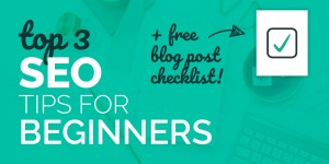 Top 3 SEO tips for beginners with free blog post checklist download featured