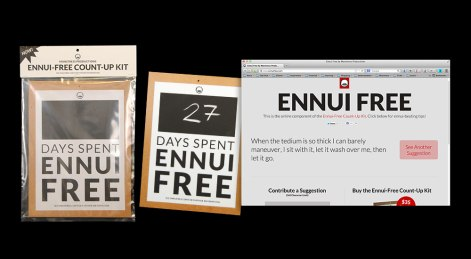 Ennui Free consists of a printed sign and a website. The user hangs the sign up in a prominent place and marks off the days spent ennui free. On bad days, the user goes to the website for suggestions on how to carry on. The user can also contribute his own suggestions.