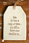 Life is like a cup of tea... It's all in how you make it.