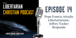 Ep 14: Pope Francis Attacks Libertarianism; Jeffrey Tucker Responds