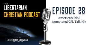 American Idol (Annotated CFL Talk #3) – Libertarian Christian Podcast