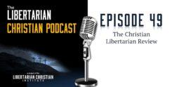 Ep 49: The Christian Libertarian Review