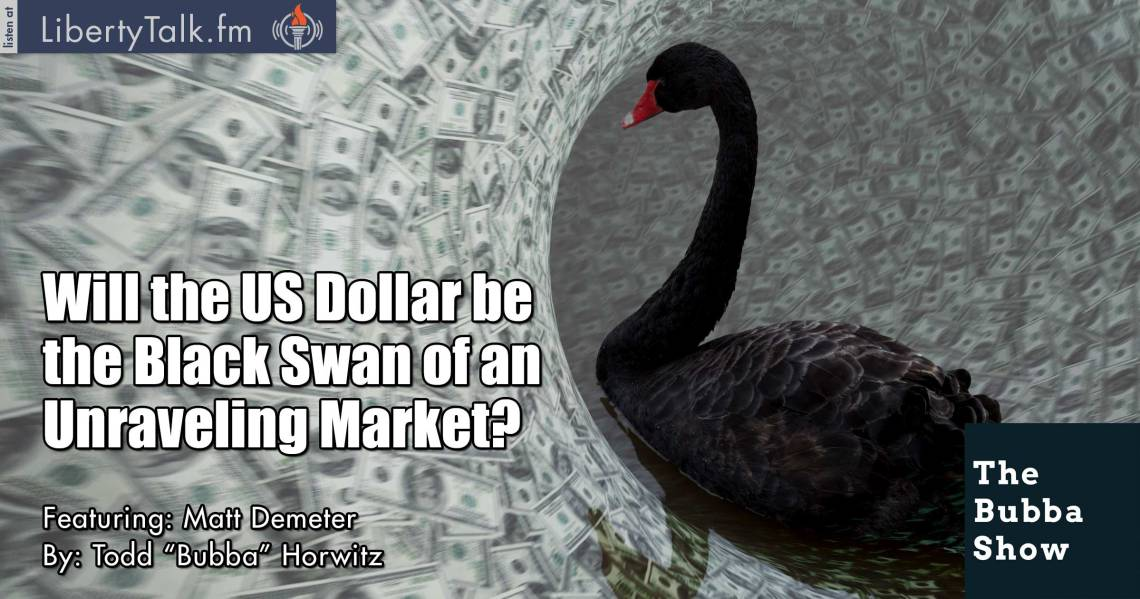 FWill the US Dollar be the Black Swan of an Unraveling Market? - The Bubba Show
