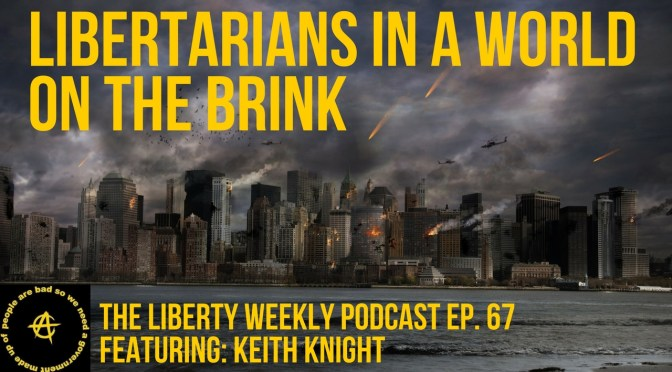 Libertarians in a World on the Brink Ep. 67 Ft. Keith Knight
