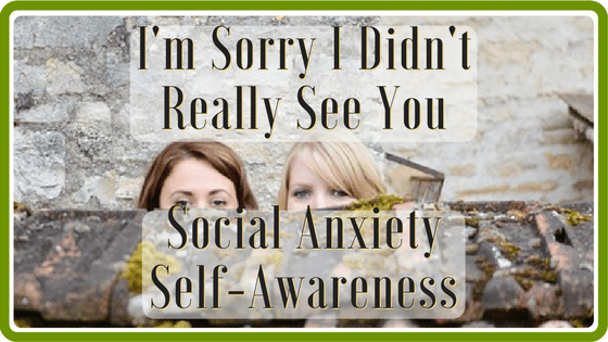 I'm Sorry I Didn't Really See You – Social Anxiety Self-Awareness