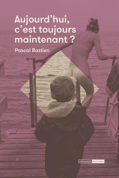 Aujourd'hui c'est toujours maintenant - Pascal Bastien - mediapop éditions