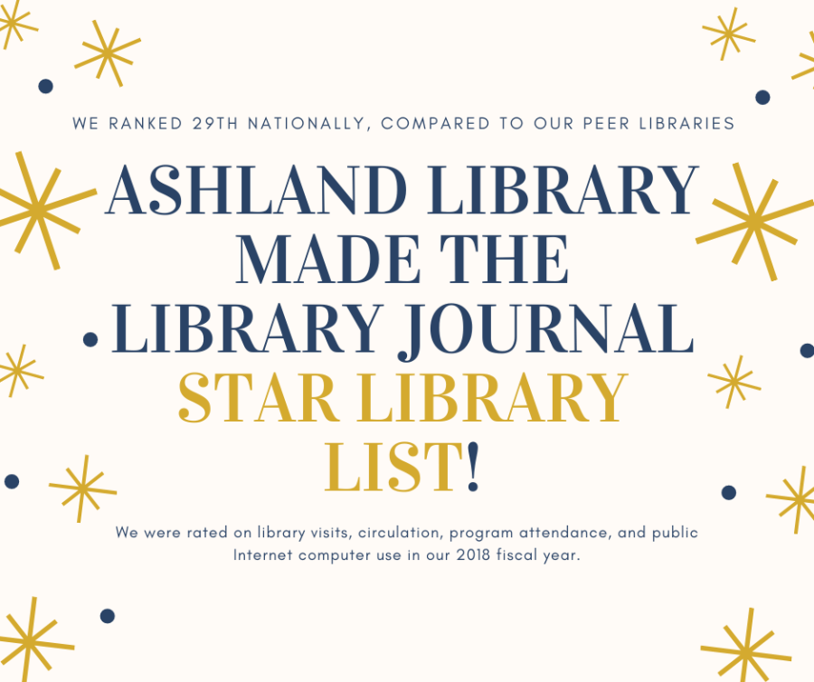 Ashland Library made the Library Journal Star Library List. We ranked 29th nationally, compared to our peer libraries. We were rated on library visits, circulation, program attendance, and public internet computer use in our 2018 fiscal year.