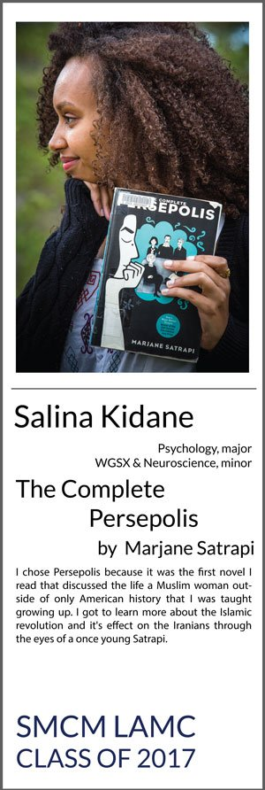 Salina Kidane Psychology with minors in Women, Gender, and Sexuality (WGSX) studies and Neuroscience The Complete Persepolis by Marjane Satrapi I chose Persepolis because it was the first novel I read that discussed the life a Muslim woman outside of only American history that I was taught growing up. I got to learn more about the Islamic revolution and it's effect on the Iranians through the eyes of a once young Satrapi.
