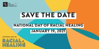 Multi-colored graphic reads: SAVE THE DATE: National Day of Racial Healing January 19, 2021. W.F. Kellogg Foundation logo in top left corner.