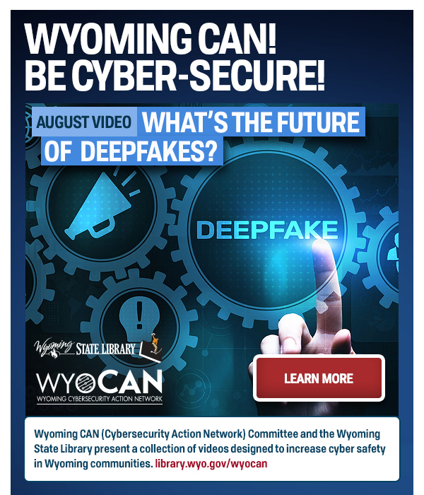 """Graphic with """"Learn More"""" button reads : Wyoming CAN! Be cyber-secure!"""" What's the future of deepfakes?"""""""