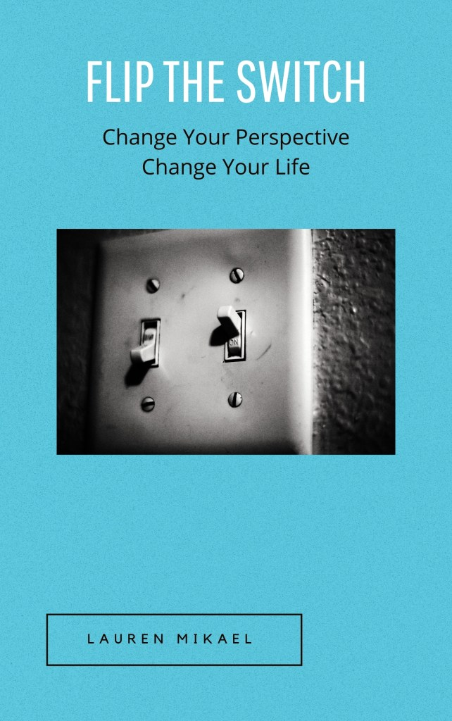 Book cover of Flip The Switch: Change Your Perspective Change Your Life  by: Lauren Mikael; A robin blue background with a black and white photo of a light switch set to the 'ON' position