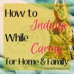 How to Indulge While Caring for Home and Family