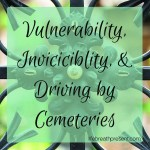 Vulnerability, Invincibility, and Driving by Cemeteries