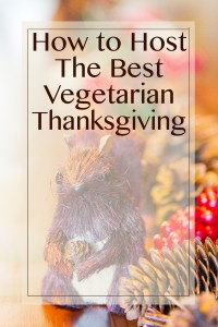 How to Host The Best Vegetarian Thanksgiving - The Ultimate Guide to a Delicious Vegetarian Thanksgiving