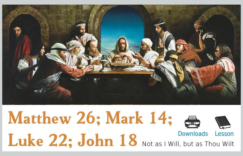 Matthew 26; Mark 14; Luke 22; John 18 – Not as I will, but as Thou Wilt