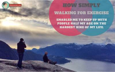 How Simply Walking for Exercise Enabled Me to Keep up with People Half My Age on the Hardest Hike of My Life. It Can Do The Same For You, Too!