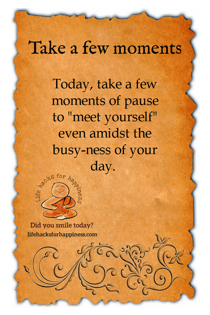 "Today, take a few moments of pause to ""meet yourself"" even amidst the busy-ness of your day #lifehacksforhappiness"
