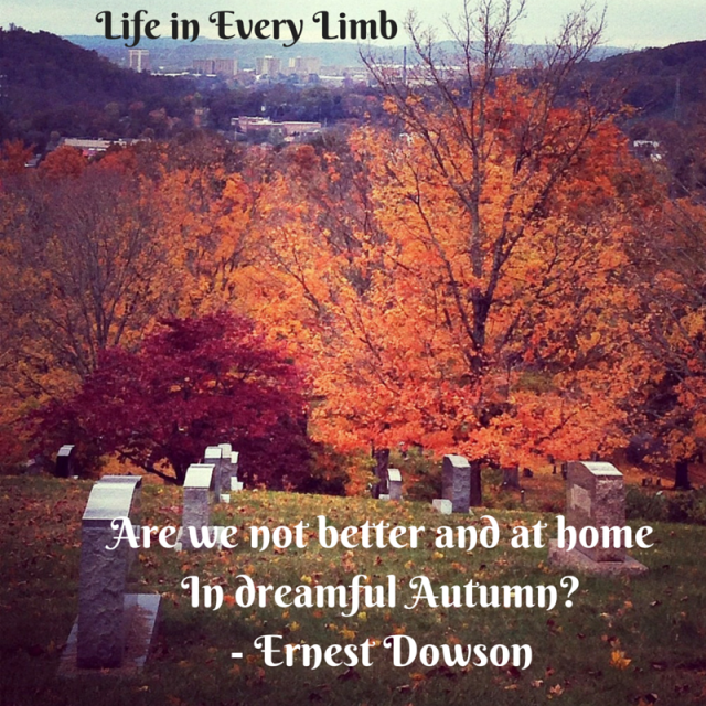 Are we not better and at homeIn dreamful Autumn-- Ernes Dowson
