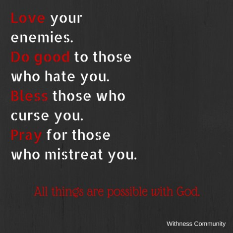 """Love your enemies. Do good to those who"