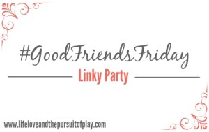 #GoodFriendsFriday Linky Party
