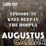 Life of Augustus #39 – Knee Deep In The Hoopla
