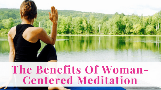 The Benefits Of Woman-Centered Meditation