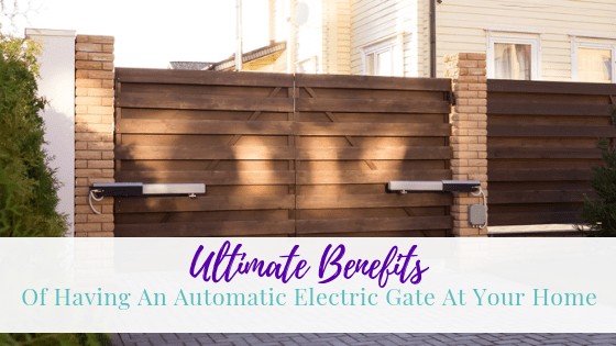 Ultimate Benefits of Having An Automatic Electric Gate At Your Home