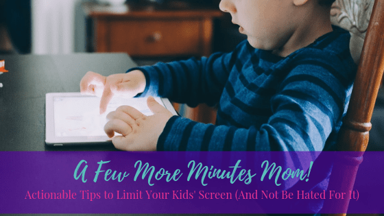 A Few More Minutes Mom! – Actionable Tips to Limit Your Kids' Screen (And Not Be Hated For It)