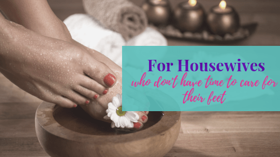 For Housewives Who Do Not Have Time to Care for Their Feet