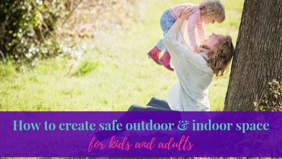 How to create safe outdoor and indoor space for kids and adults
