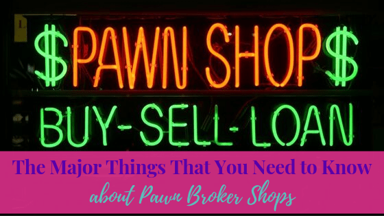 The Major Things That you Need to Know About the Pawn Brokers Shops | Life of Creed