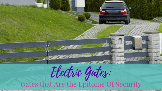 Electric Gates: Gates that Are the Epitome Of Security