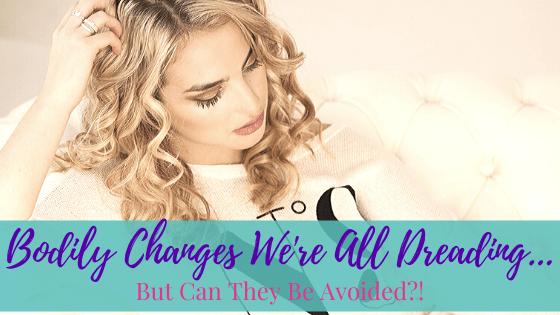 Bodily Changes We're All Dreading…But Can They Be Avoided?!