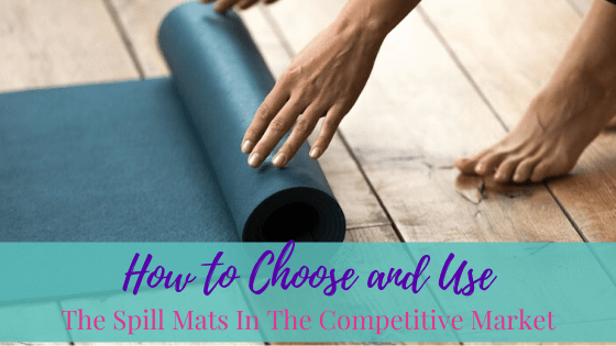 How To Choose And Use The Spill Mats In The Competitive Market