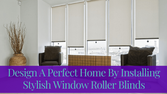 Design A Perfect Home By Installing Stylish Window Roller Blinds