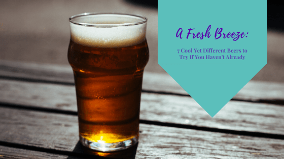 A Fresh Breeze: 7 Cool Yet Different Beers to Try If You Haven't Already