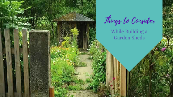 Things to Consider While Building a Garden Sheds