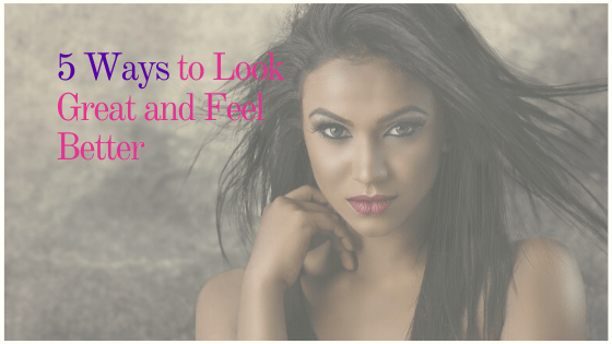 5 Ways to Look Great and Feel Even Better