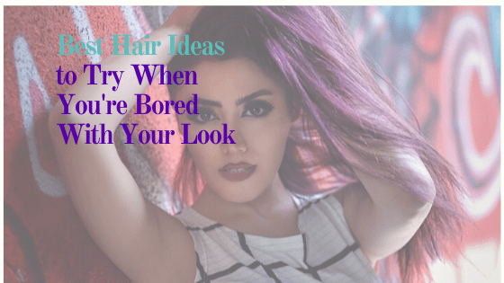 Best Hair Ideas to Try When You're Bored with Your Look