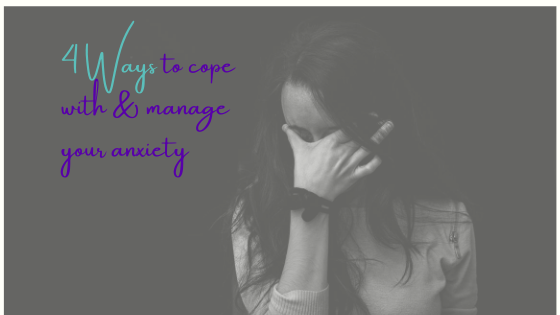 4 Ways to Cope with & Manage Your Anxiety