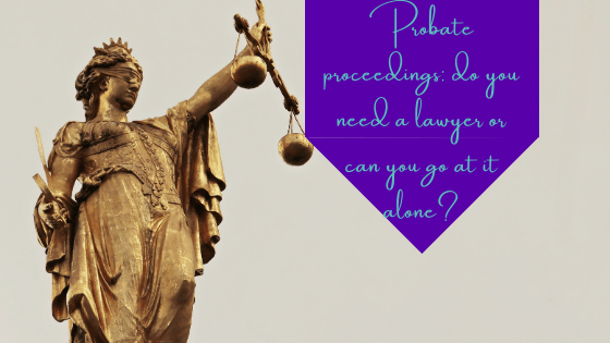 Probate Proceedings: Do You Need a Lawyer or Can You Go at It Alone?