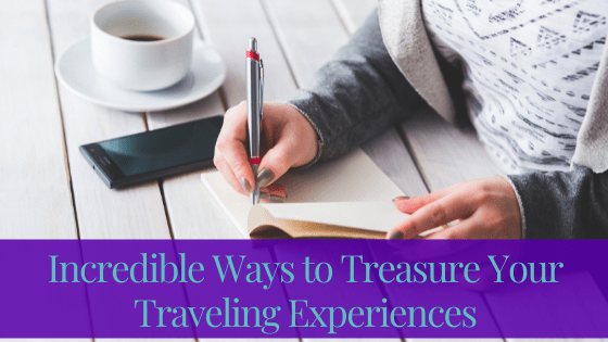 Incredible Ways To Treasure Your Traveling Experiences