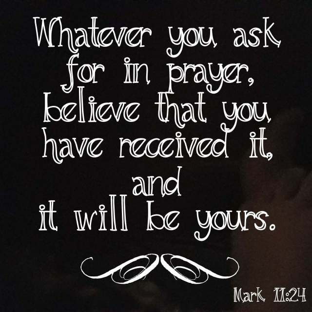 Whatever you ask for in prayer, believe that you have received it and it will be yours.