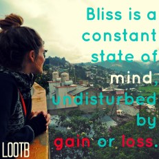 Life Out of the Box Weekend Wisdom: Bliss is a constant state of mind undisturbed by gain or loss.