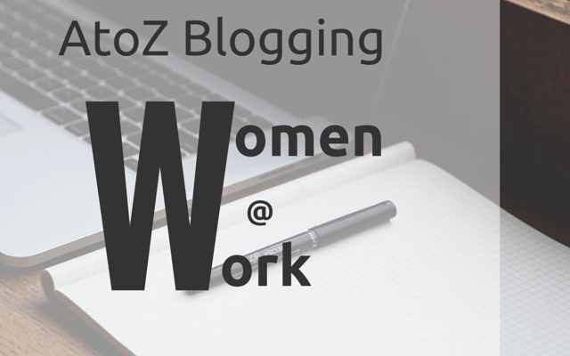 AtoZ Blogging Challenge – W for Women at Work