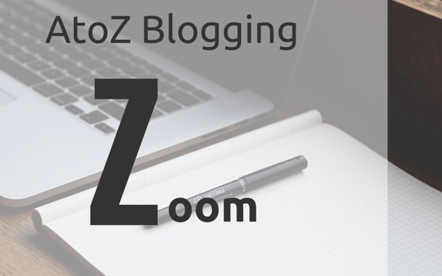 AtoZ Blogging Challenge – Z for Zoom