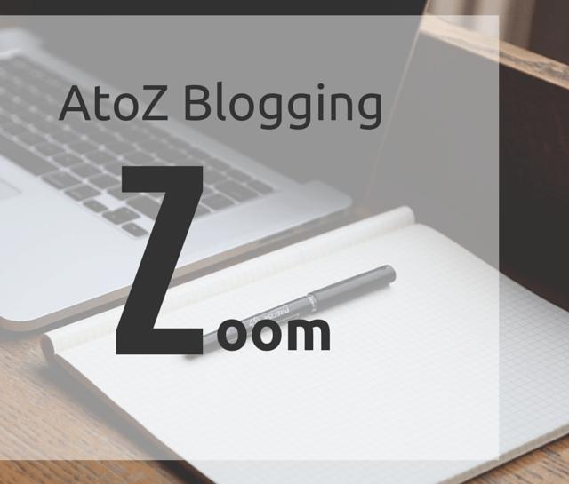 AtoZ Blogging Challenge – Z for Zoom