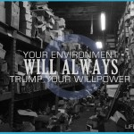 Your environment will always TRUMP your willpower
