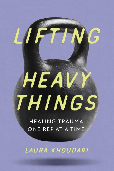 Lifting Heavy Things by Laura Khoudari